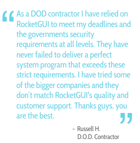 As a DOD contractor I have relied on RocketGUI to meet my deadlines and the governments security requirements at all levels. They have never failed to deliver a perfect system program that exceeds these strict requirements. I have tried some of the bigger companies and they don't match RocketGUI's quality and customer support. Thanks guys, you are the best. - Russel H., D.O.D. Contractor